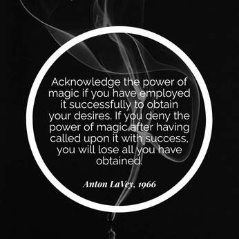 Acknowledge the power of magic if you have employed it successfully to obtain your desires. If you deny the power of magic after having called upon it with success, you will lose all you have obtained. Anton LaVey, 1996