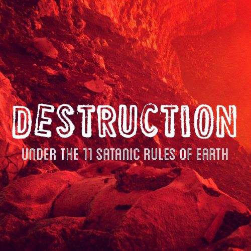 Destruction under the 11 Satanic Rules of Earth